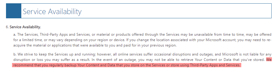 Microsoftin palveluehdoista: Service Availability  a. The Services, Third-Party Apps and Services, or material or products offered through the Services may be unavailable from time to time, may be offered  for a limited time, or may vary depending on your region or device. If you change the location associated with your Microsoft account, you may need to re-  acquire the material or applications that were available to you and paid for in your previous region.  b. We strive to keep the Services up and running: however, all online services suffer occasional disruptions and outages, and Microsoft is not liable for any  disruption or loss you may suffer as a result. In the event of an outage: you may not be able to retrieve Your Content or Data that you've stored. We